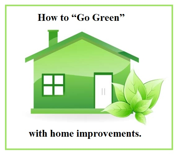 """How to """"Go Green"""" with home improvements."""